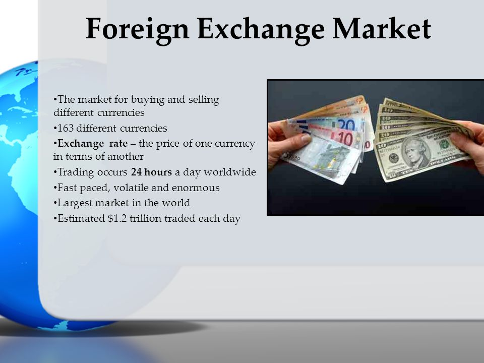 The market for buying and selling different currencies 163 different currencies Exchange rate – the price of one currency in terms of another Trading