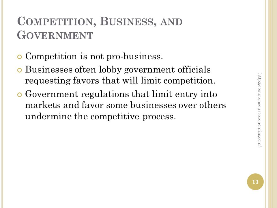 C OMPETITION, B USINESS, AND G OVERNMENT Competition is not pro-business. Businesses often lobby government officials requesting favors that will limi