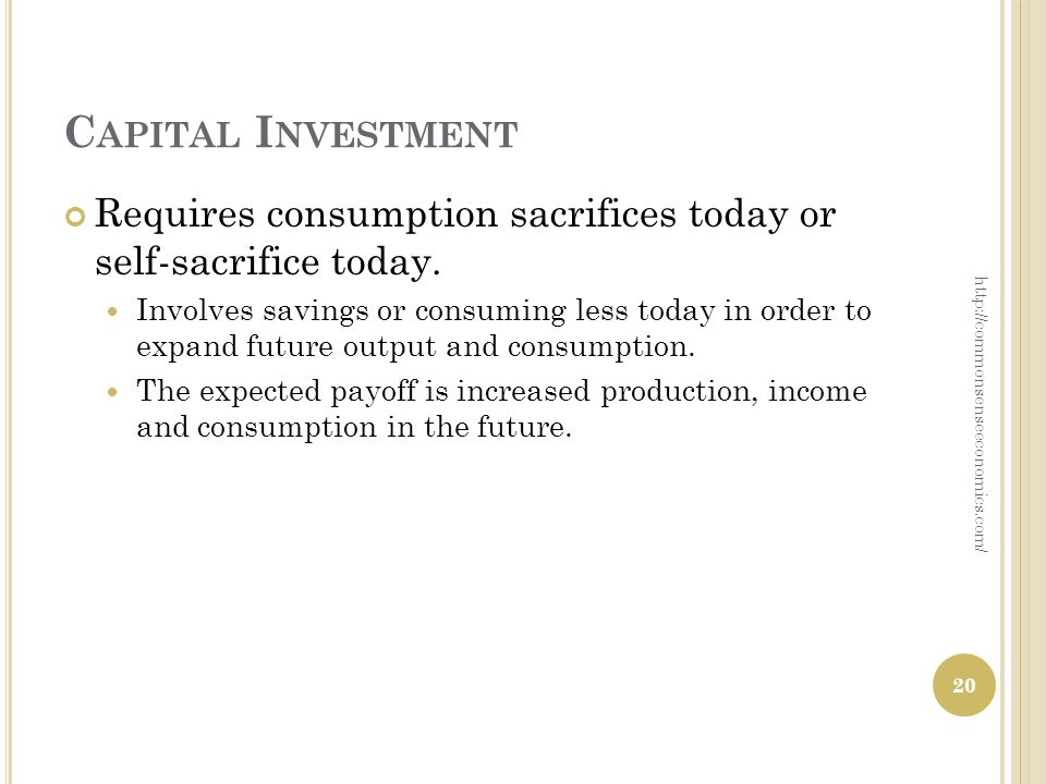 C APITAL I NVESTMENT Requires consumption sacrifices today or self-sacrifice today. Involves savings or consuming less today in order to expand future