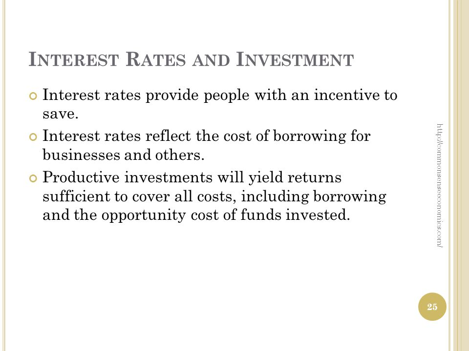 I NTEREST R ATES AND I NVESTMENT Interest rates provide people with an incentive to save. Interest rates reflect the cost of borrowing for businesses