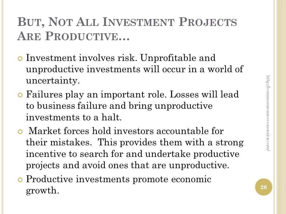 B UT, N OT A LL I NVESTMENT P ROJECTS A RE P RODUCTIVE … Investment involves risk. Unprofitable and unproductive investments will occur in a world of