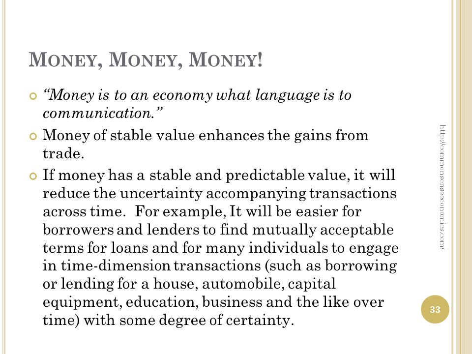 M ONEY, M ONEY, M ONEY ! Money is to an economy what language is to communication. Money of stable value enhances the gains from trade. If money has a