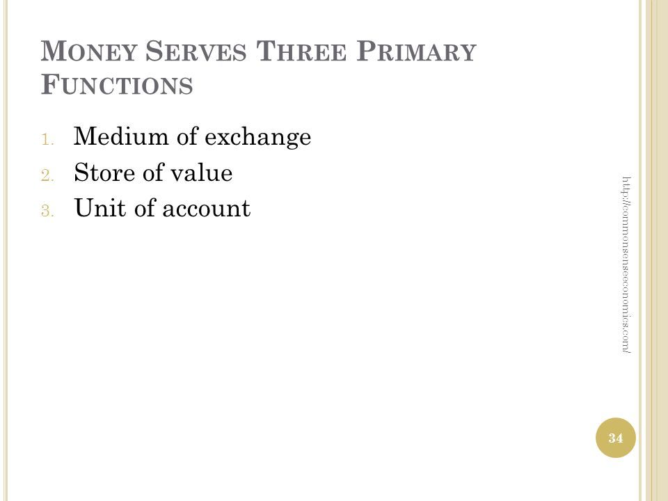 M ONEY S ERVES T HREE P RIMARY F UNCTIONS 1. Medium of exchange 2. Store of value 3. Unit of account 34 http://commonsenseeconomics.com/