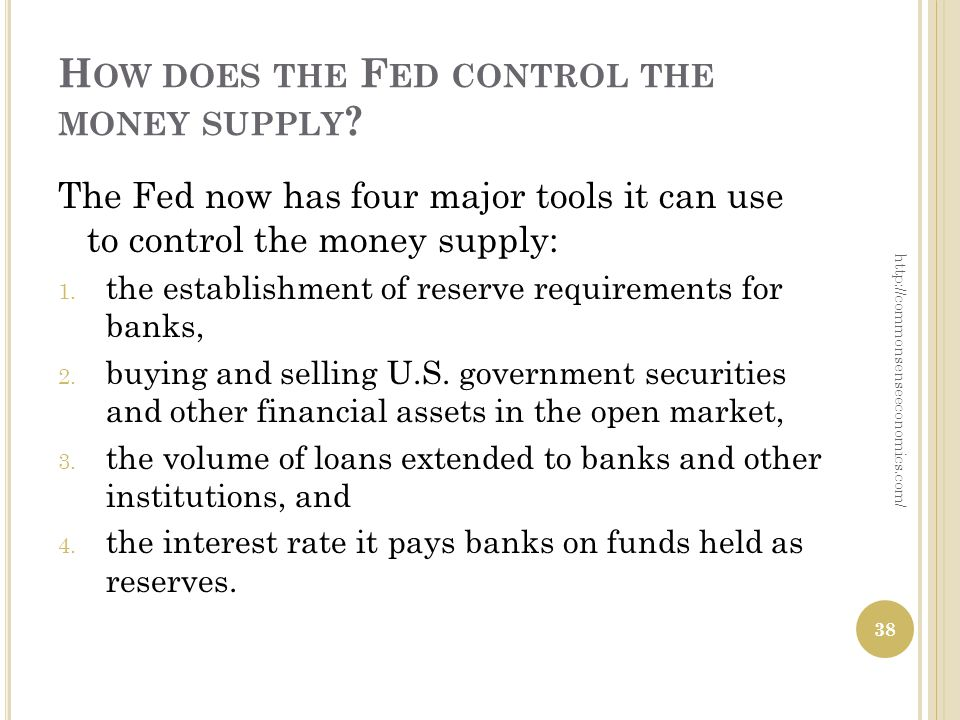 H OW DOES THE F ED CONTROL THE MONEY SUPPLY ? The Fed now has four major tools it can use to control the money supply: 1. the establishment of reserve