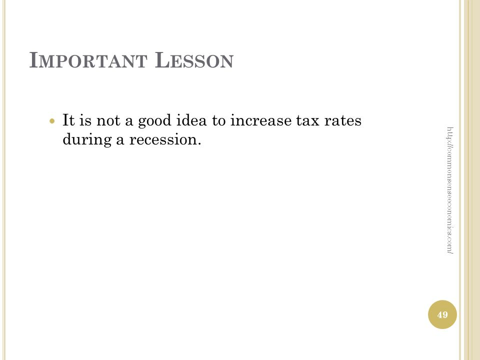 I MPORTANT L ESSON It is not a good idea to increase tax rates during a recession. 49 http://commonsenseeconomics.com/