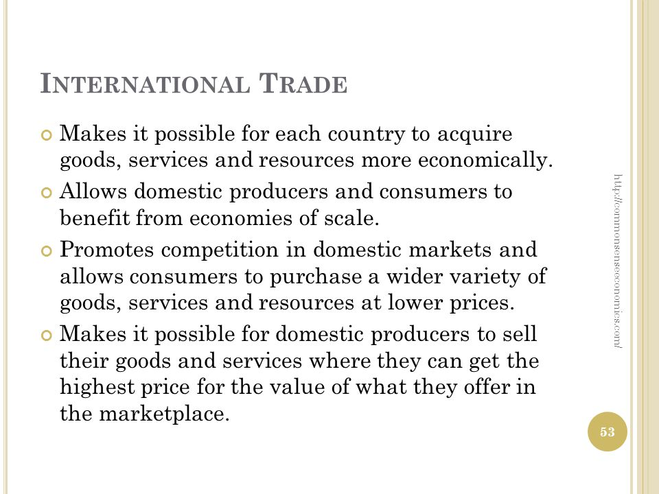 I NTERNATIONAL T RADE Makes it possible for each country to acquire goods, services and resources more economically. Allows domestic producers and con