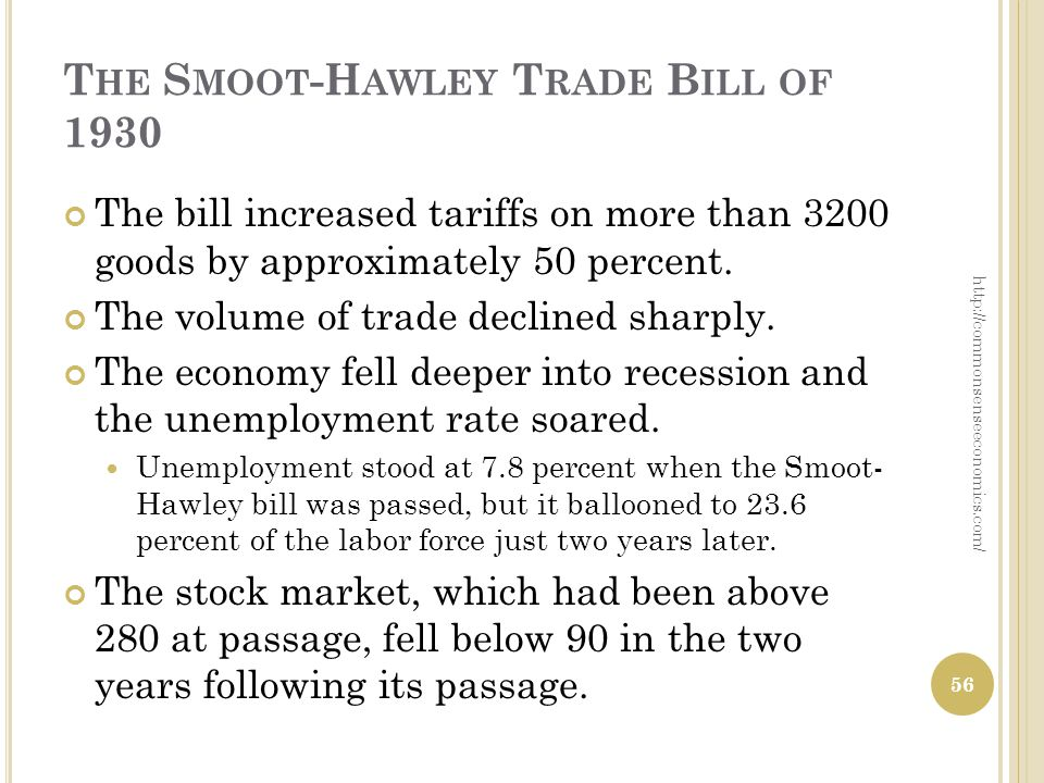 T HE S MOOT -H AWLEY T RADE B ILL OF 1930 The bill increased tariffs on more than 3200 goods by approximately 50 percent. The volume of trade declined