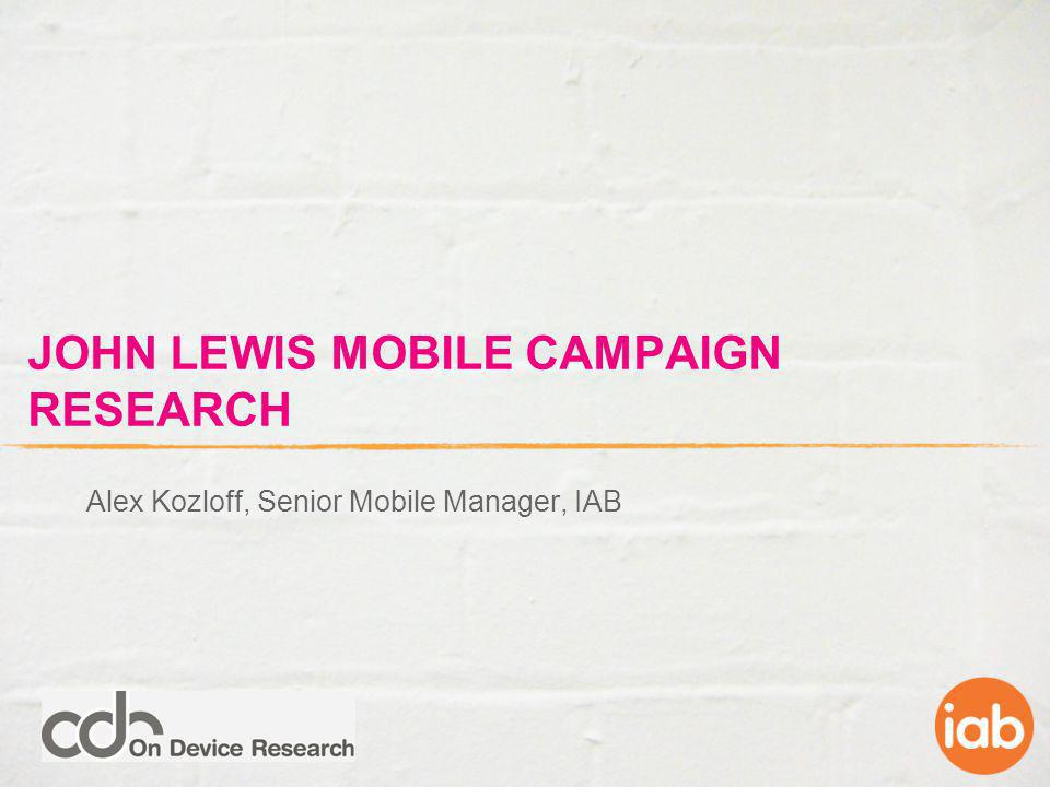 JOHN LEWIS MOBILE CAMPAIGN RESEARCH Alex Kozloff, Senior Mobile Manager, IAB