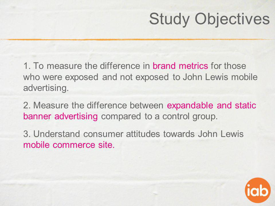 Study Objectives 1. To measure the difference in brand metrics for those who were exposed and not exposed to John Lewis mobile advertising. 2. Measure
