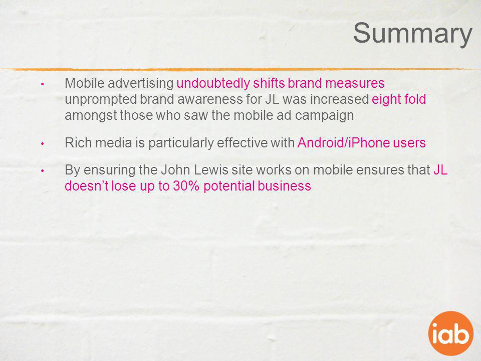 Summary Mobile advertising undoubtedly shifts brand measures unprompted brand awareness for JL was increased eight fold amongst those who saw the mobi