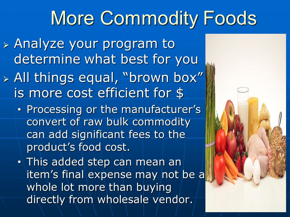 More Commodity Foods More Commodity Foods Analyze your program to determine what best for you Analyze your program to determine what best for you All things equal, brown box is more cost efficient for $ All things equal, brown box is more cost efficient for $ Processing or the manufacturers convert of raw bulk commodity can add significant fees to the products food cost.