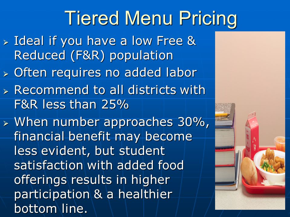 Tiered Menu Pricing Ideal if you have a low Free & Reduced (F&R) population Ideal if you have a low Free & Reduced (F&R) population Often requires no added labor Often requires no added labor Recommend to all districts with F&R less than 25% Recommend to all districts with F&R less than 25% When number approaches 30%, financial benefit may become less evident, but student satisfaction with added food offerings results in higher participation & a healthier bottom line.