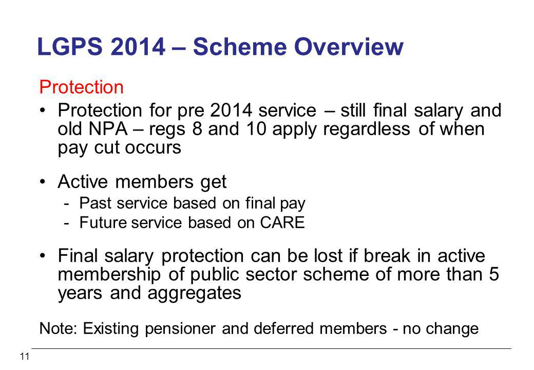 11 LGPS 2014 – Scheme Overview Protection Protection for pre 2014 service – still final salary and old NPA – regs 8 and 10 apply regardless of when pa