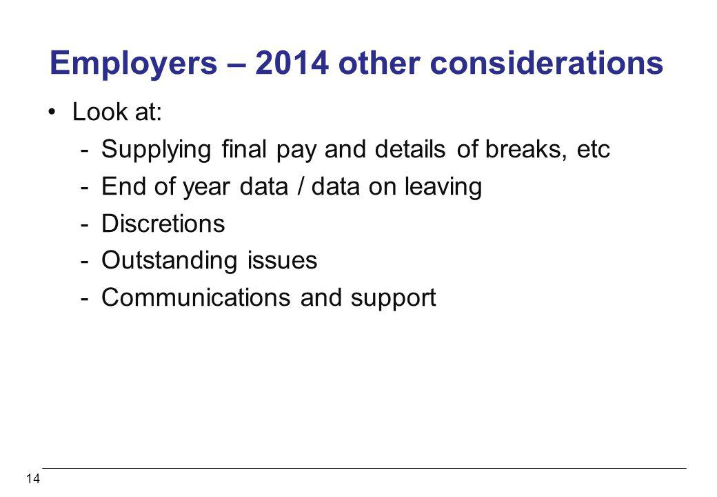 14 Employers – 2014 other considerations Look at: -Supplying final pay and details of breaks, etc -End of year data / data on leaving -Discretions -Ou