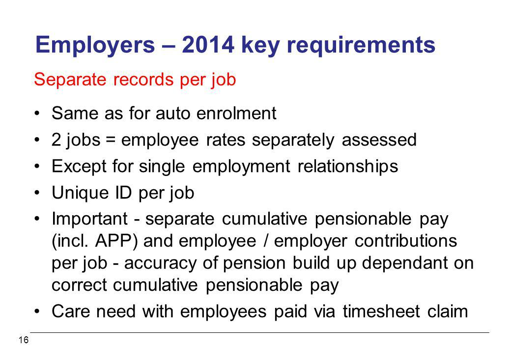 16 Employers – 2014 key requirements Separate records per job Same as for auto enrolment 2 jobs = employee rates separately assessed Except for single