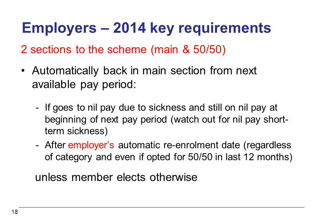18 Employers – 2014 key requirements 2 sections to the scheme (main & 50/50) Automatically back in main section from next available pay period: -If go