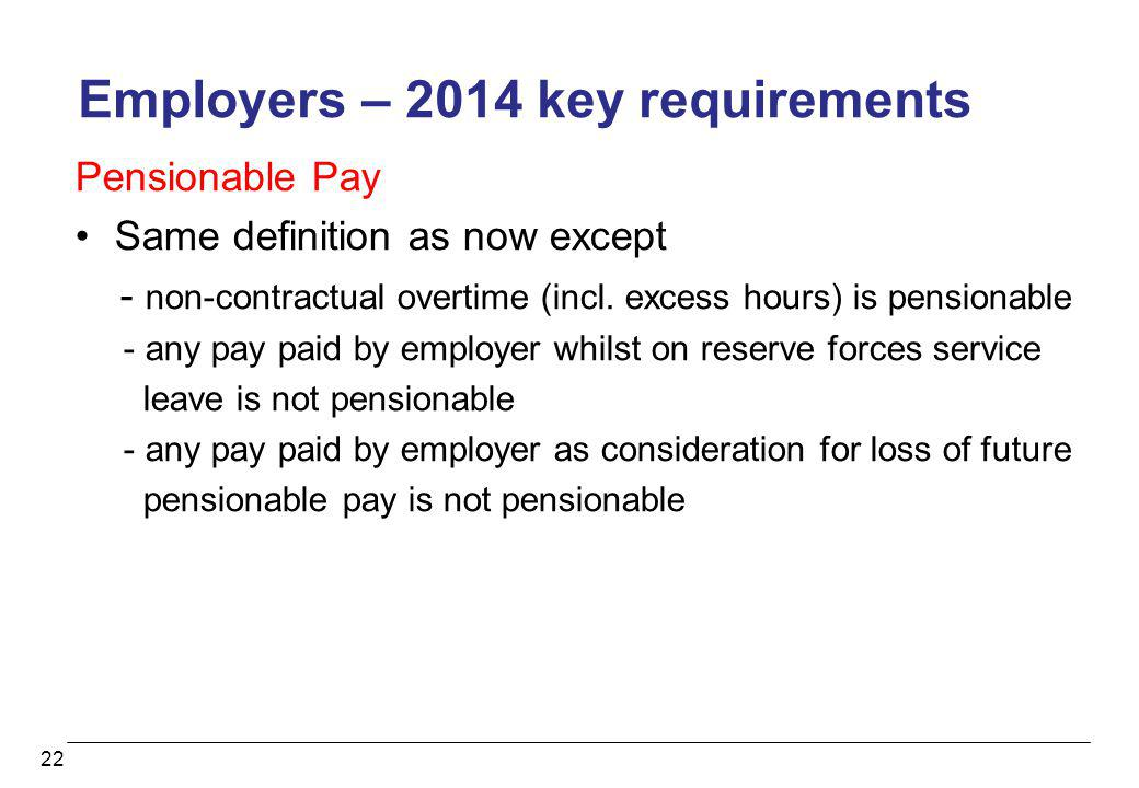 22 Employers – 2014 key requirements Pensionable Pay Same definition as now except - non-contractual overtime (incl. excess hours) is pensionable - an