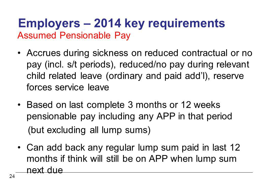 24 Employers – 2014 key requirements Assumed Pensionable Pay Accrues during sickness on reduced contractual or no pay (incl. s/t periods), reduced/no