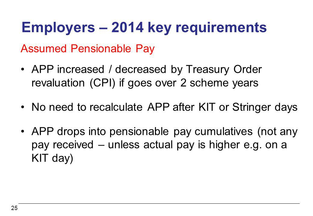 25 Employers – 2014 key requirements Assumed Pensionable Pay APP increased / decreased by Treasury Order revaluation (CPI) if goes over 2 scheme years