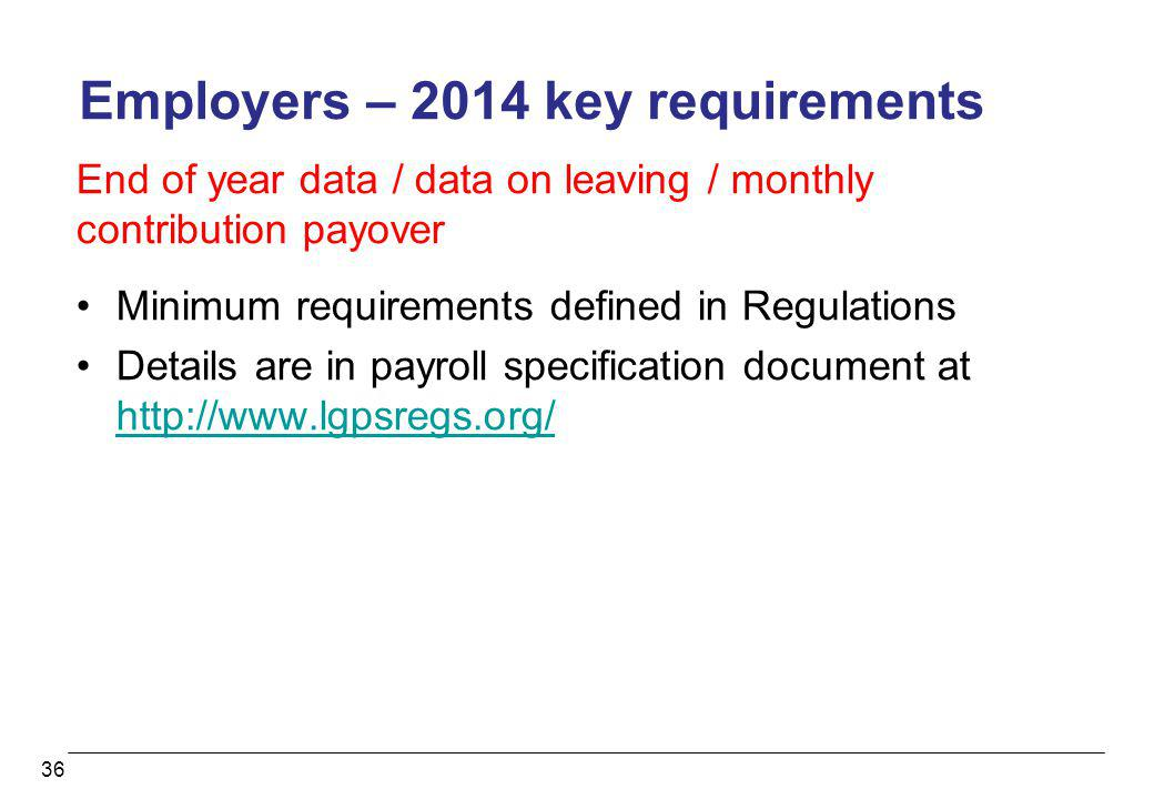 36 Employers – 2014 key requirements End of year data / data on leaving / monthly contribution payover Minimum requirements defined in Regulations Det