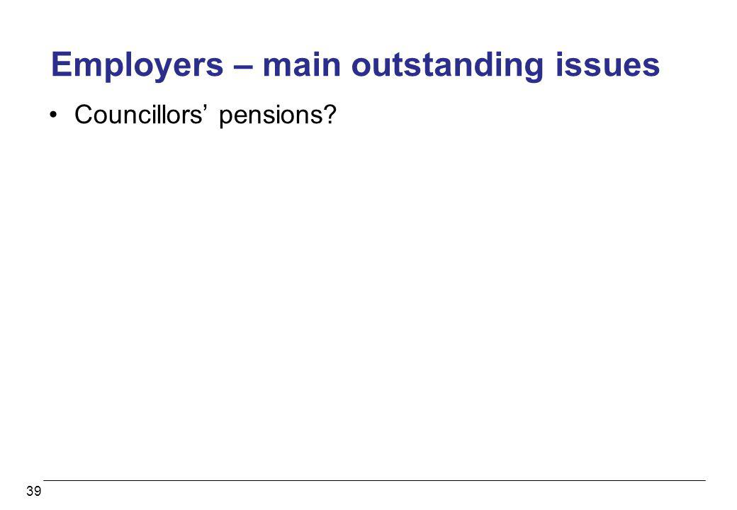 39 Employers – main outstanding issues Councillors pensions?