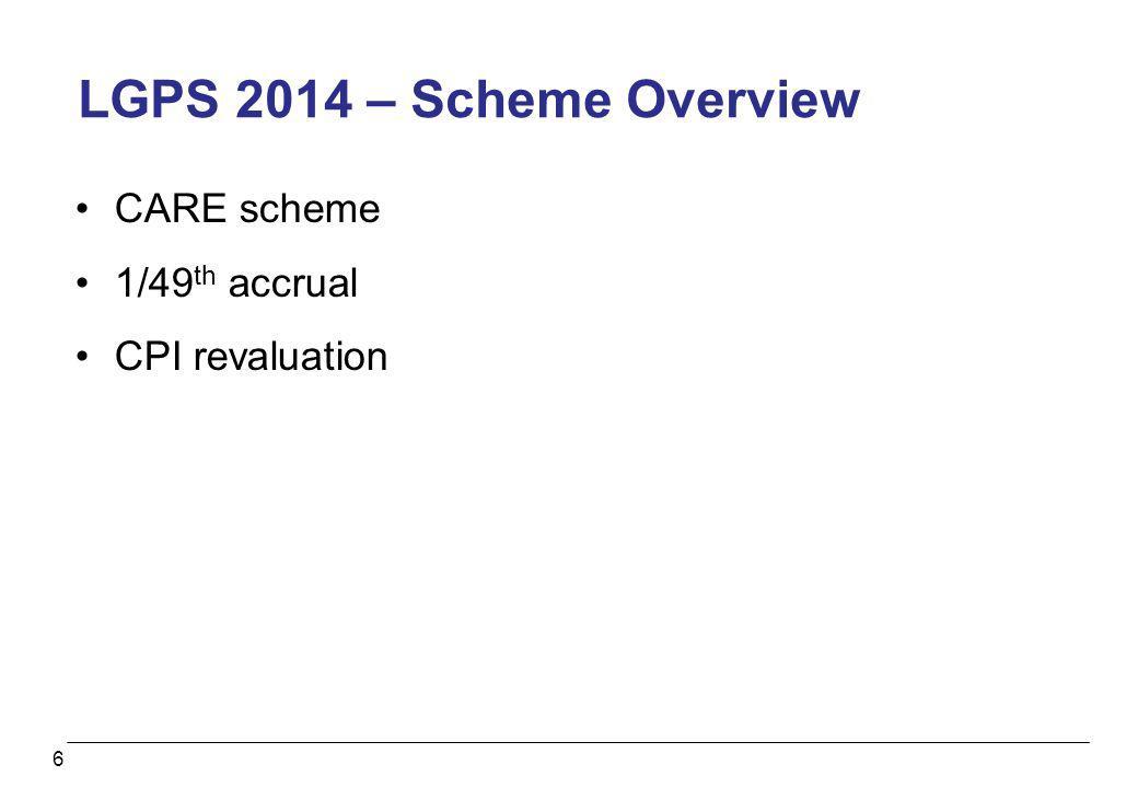 6 LGPS 2014 – Scheme Overview CARE scheme 1/49 th accrual CPI revaluation
