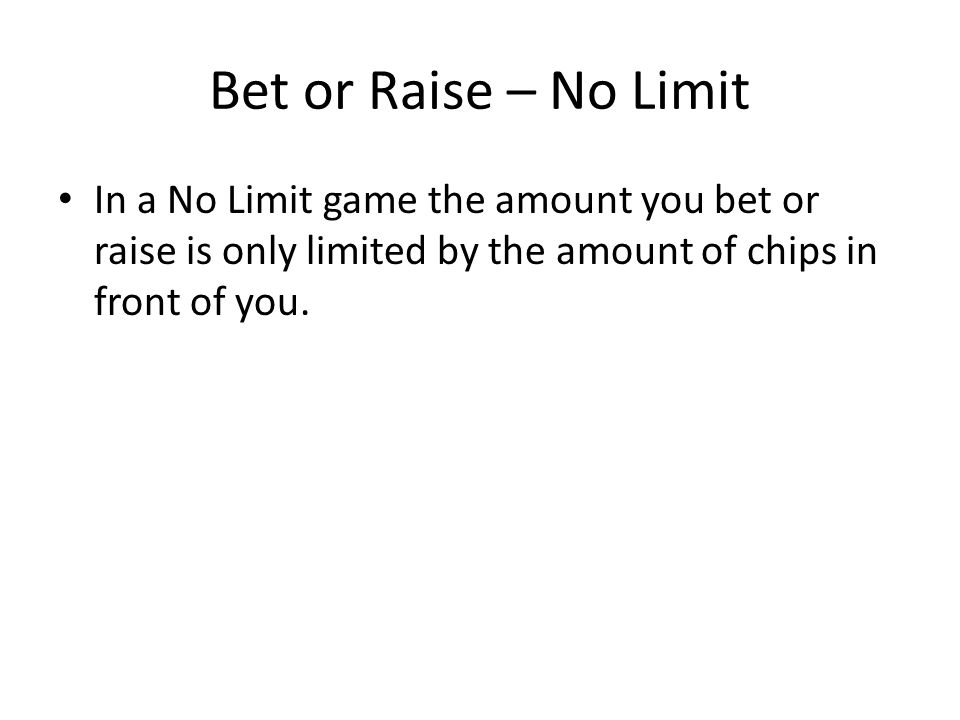 Bet or Raise – No Limit In a No Limit game the amount you bet or raise is only limited by the amount of chips in front of you.