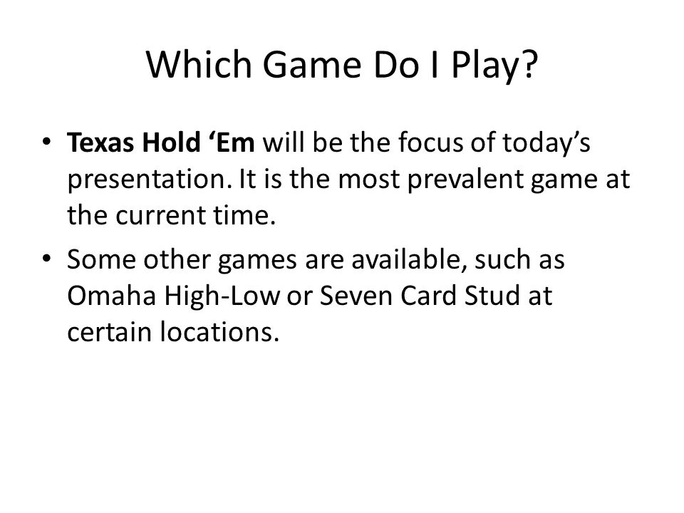Which Game Do I Play. Texas Hold Em will be the focus of todays presentation.
