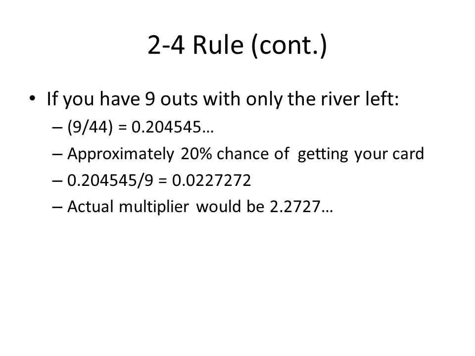 2-4 Rule (cont.) If you have 9 outs with only the river left: – (9/44) = … – Approximately 20% chance of getting your card – /9 = – Actual multiplier would be …