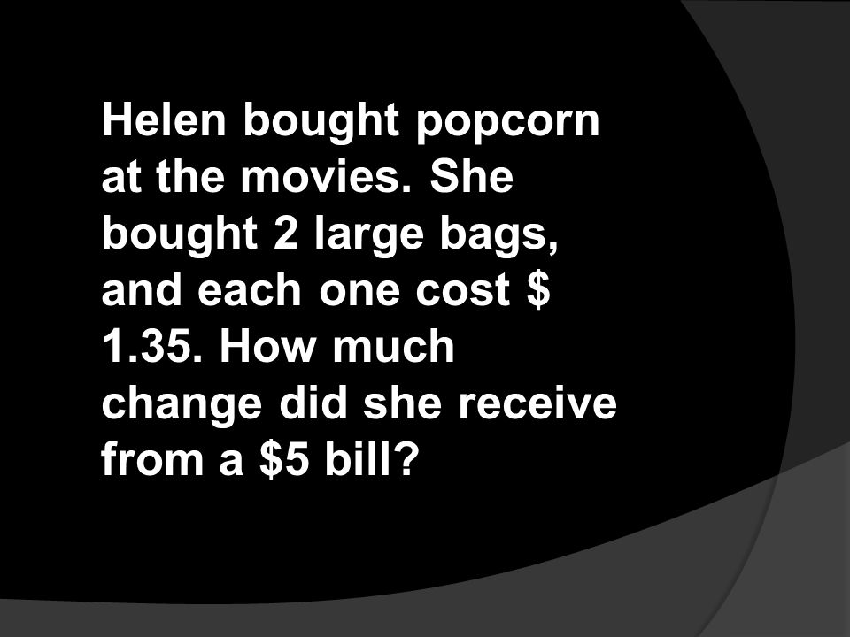 Helen bought popcorn at the movies. She bought 2 large bags, and each one cost $ 1.35. How much change did she receive from a $5 bill?