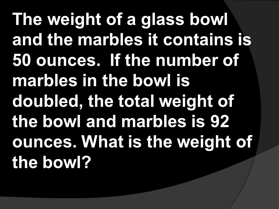 The weight of a glass bowl and the marbles it contains is 50 ounces. If the number of marbles in the bowl is doubled, the total weight of the bowl and