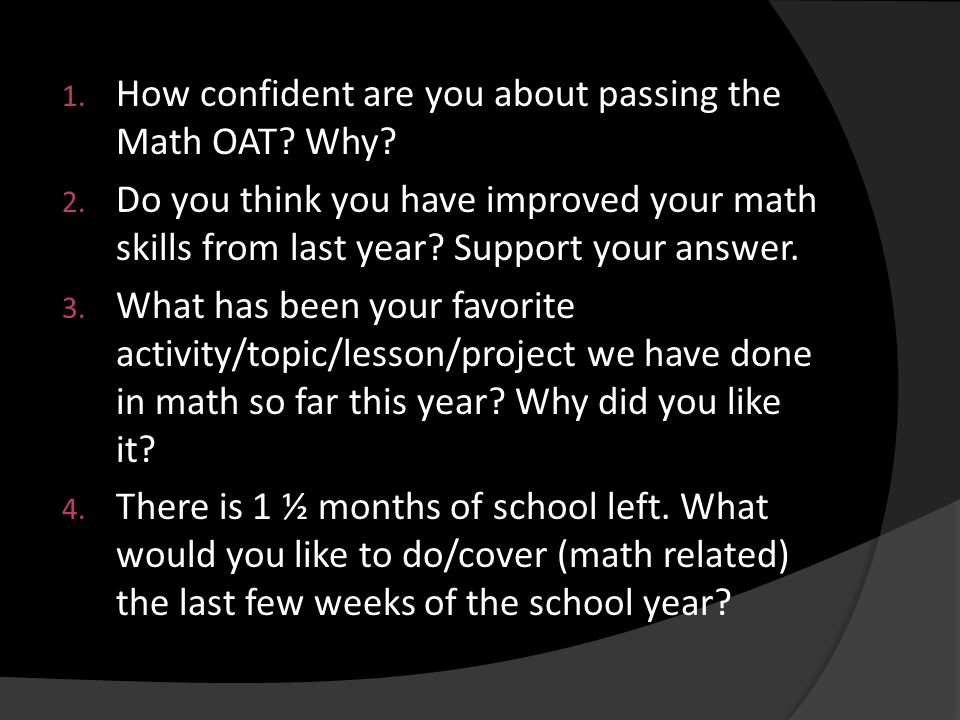 1. How confident are you about passing the Math OAT? Why? 2. Do you think you have improved your math skills from last year? Support your answer. 3. W