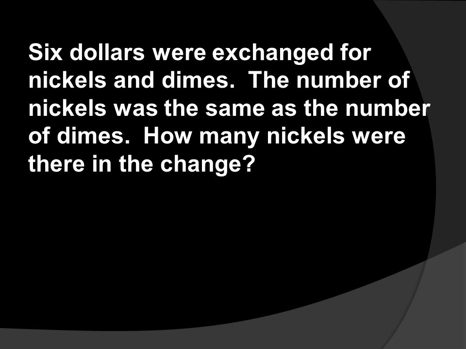 Six dollars were exchanged for nickels and dimes. The number of nickels was the same as the number of dimes. How many nickels were there in the change