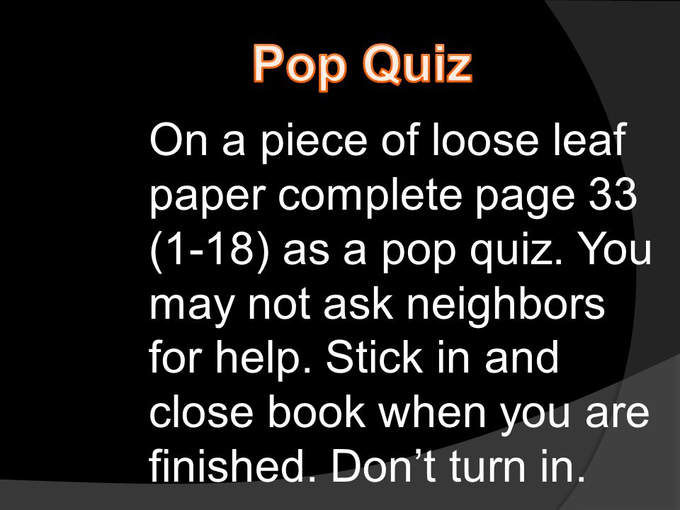 On a piece of loose leaf paper complete page 33 (1-18) as a pop quiz. You may not ask neighbors for help. Stick in and close book when you are finishe