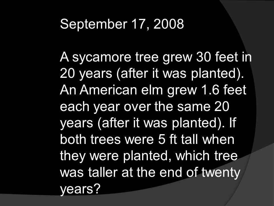 September 17, 2008 A sycamore tree grew 30 feet in 20 years (after it was planted). An American elm grew 1.6 feet each year over the same 20 years (af