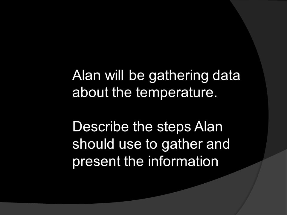 Alan will be gathering data about the temperature. Describe the steps Alan should use to gather and present the information