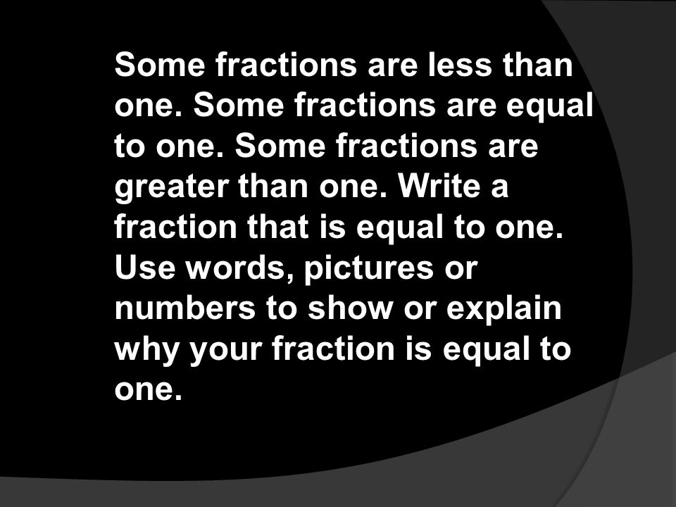 Some fractions are less than one. Some fractions are equal to one. Some fractions are greater than one. Write a fraction that is equal to one. Use wor
