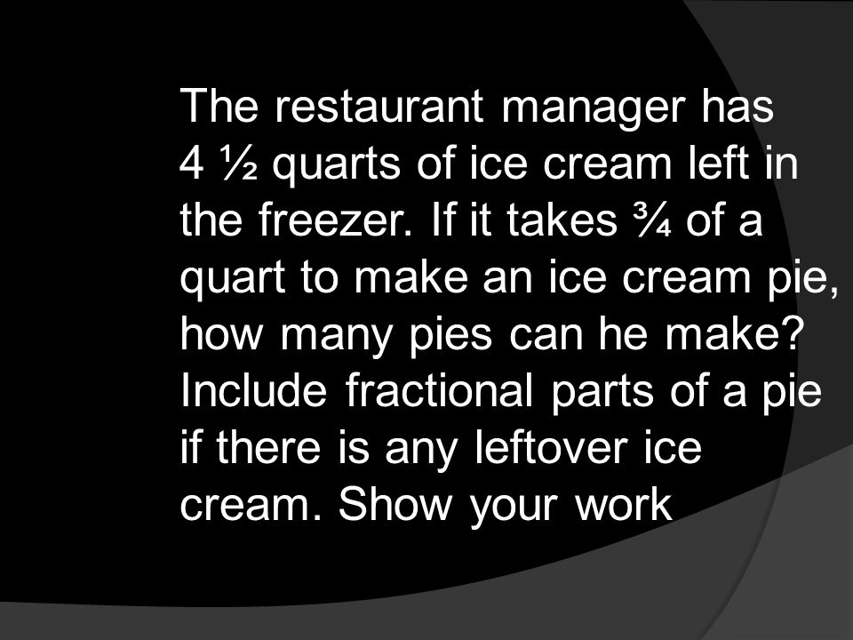 The restaurant manager has 4 ½ quarts of ice cream left in the freezer. If it takes ¾ of a quart to make an ice cream pie, how many pies can he make?