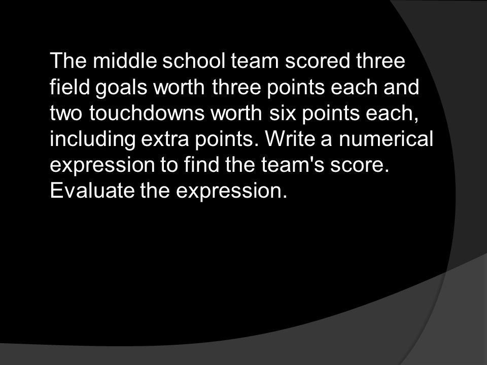 The middle school team scored three field goals worth three points each and two touchdowns worth six points each, including extra points. Write a nume