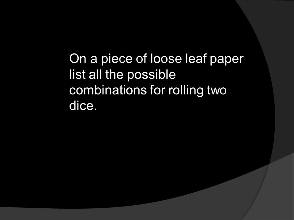 On a piece of loose leaf paper list all the possible combinations for rolling two dice.