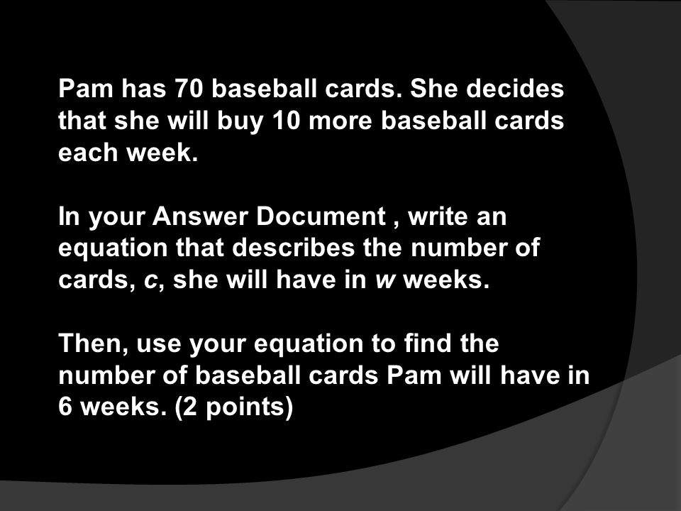 Pam has 70 baseball cards. She decides that she will buy 10 more baseball cards each week. In your Answer Document, write an equation that describes t