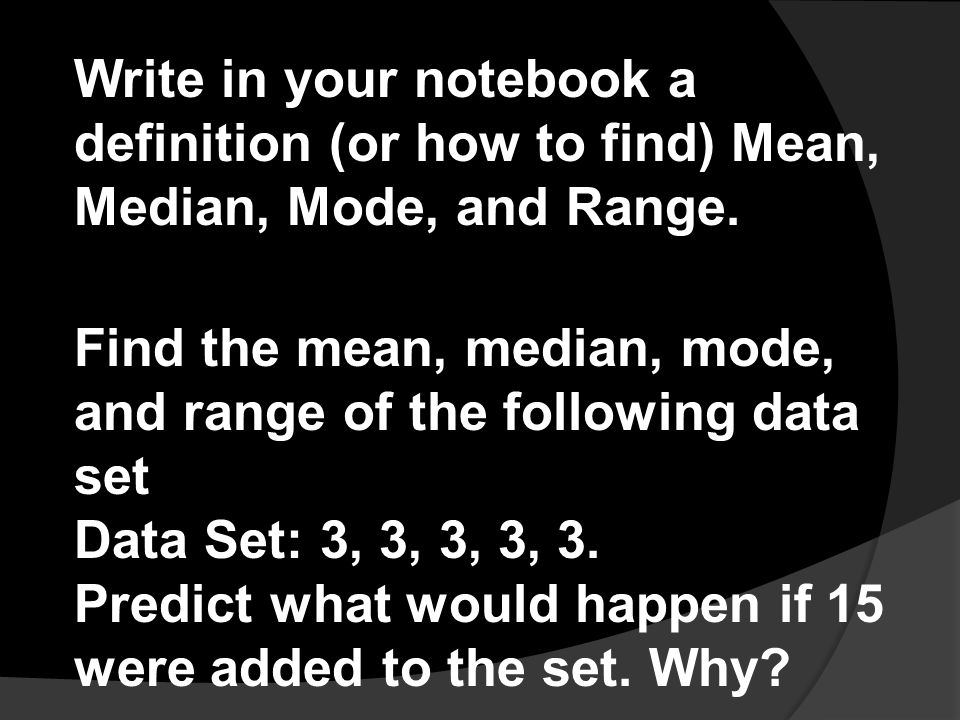 Write in your notebook a definition (or how to find) Mean, Median, Mode, and Range. Find the mean, median, mode, and range of the following data set D