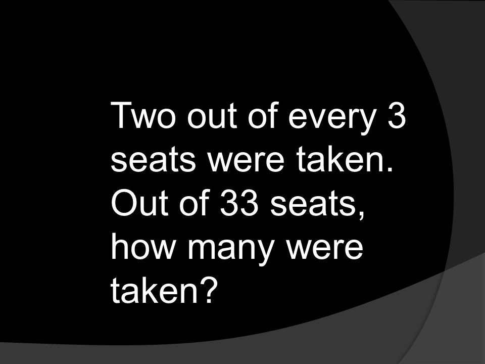 Two out of every 3 seats were taken. Out of 33 seats, how many were taken?