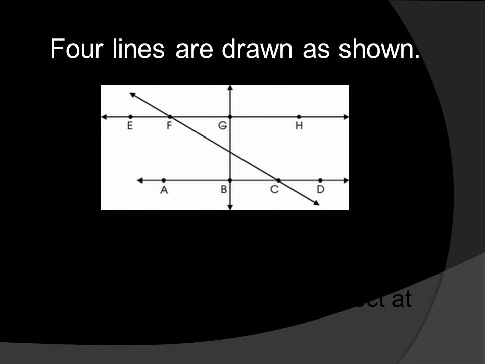Four lines are drawn as shown. Write a statement that appears to be true of the two lines that intersect at point G?