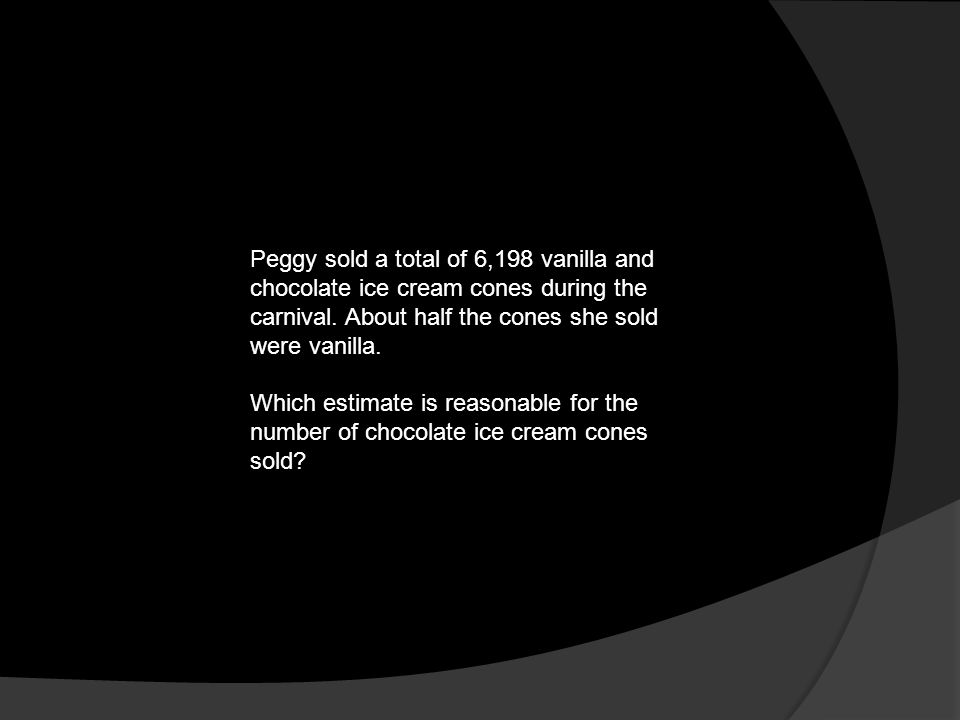 Peggy sold a total of 6,198 vanilla and chocolate ice cream cones during the carnival. About half the cones she sold were vanilla. Which estimate is r