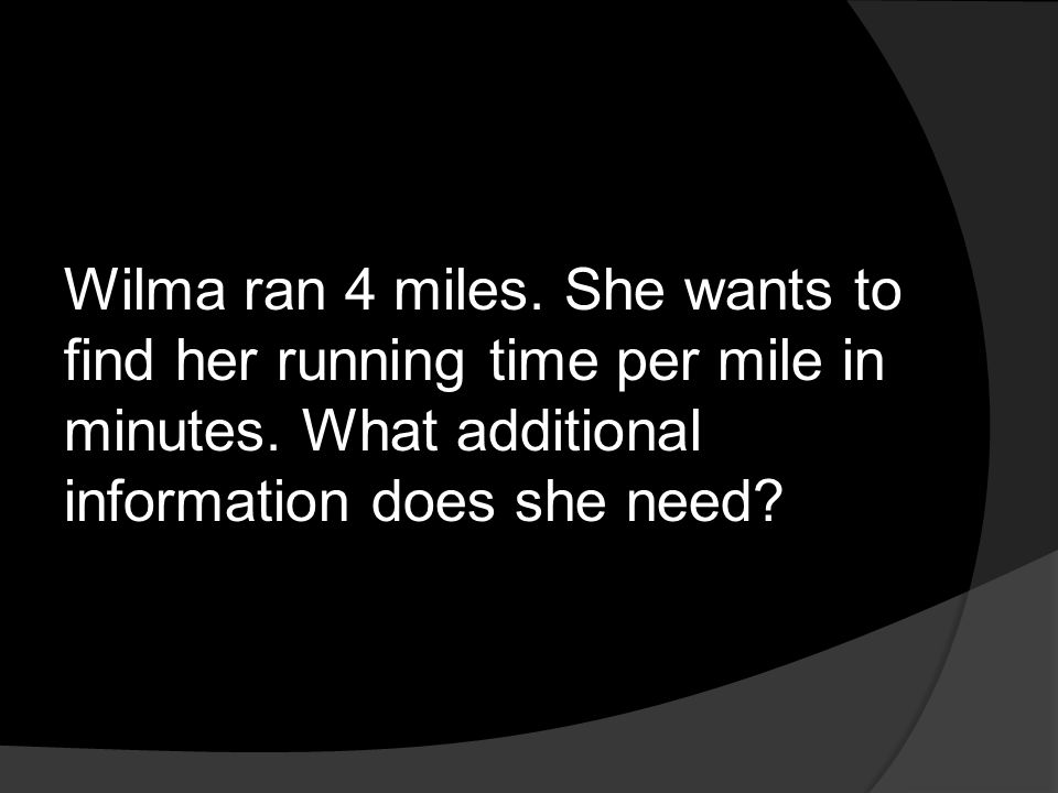 Wilma ran 4 miles. She wants to find her running time per mile in minutes. What additional information does she need?