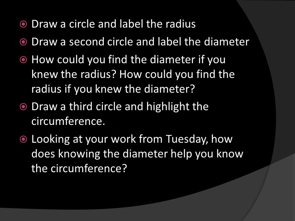 Draw a circle and label the radius Draw a second circle and label the diameter How could you find the diameter if you knew the radius? How could you f