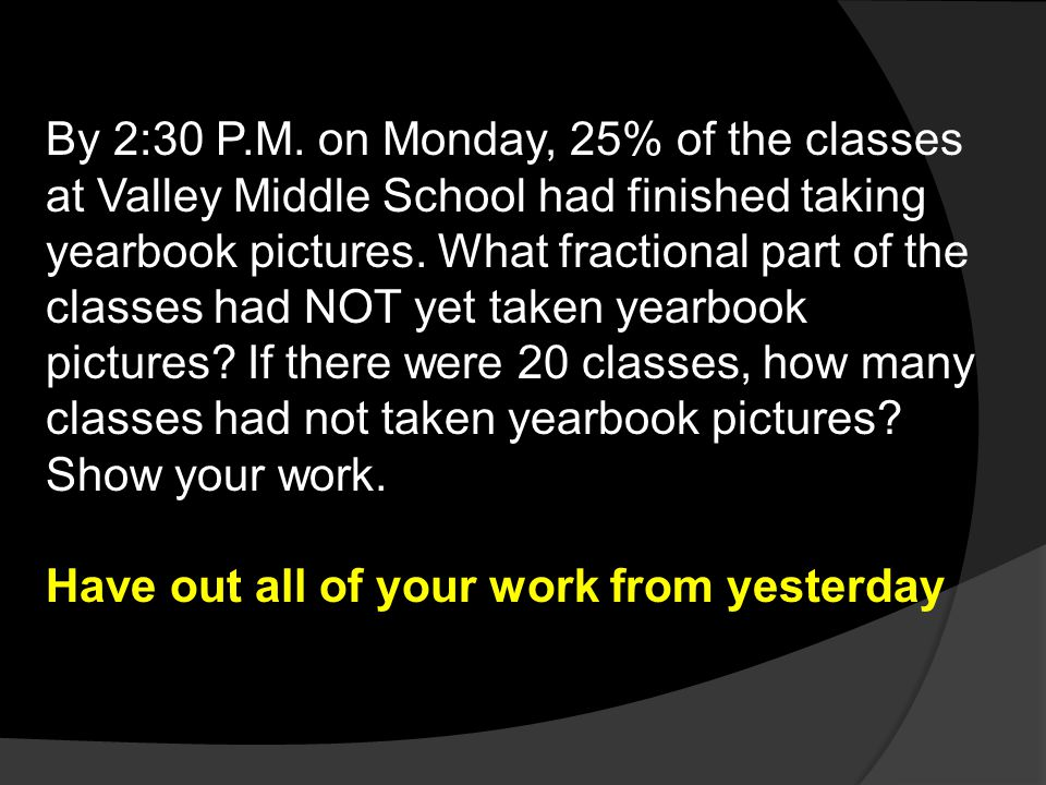 By 2:30 P.M. on Monday, 25% of the classes at Valley Middle School had finished taking yearbook pictures. What fractional part of the classes had NOT