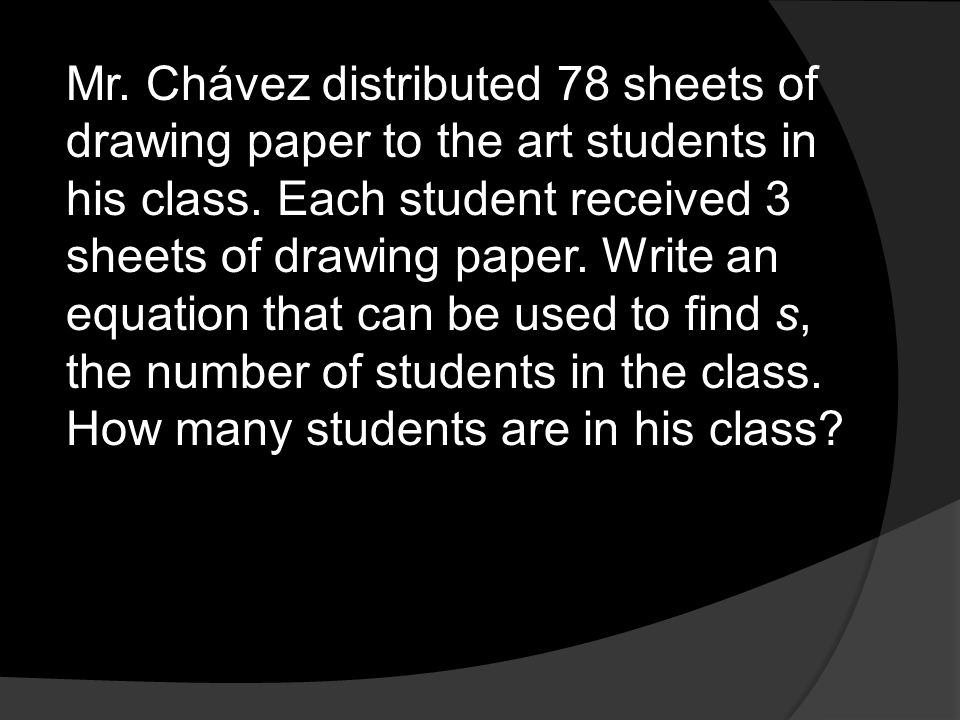 Mr. Chávez distributed 78 sheets of drawing paper to the art students in his class. Each student received 3 sheets of drawing paper. Write an equation