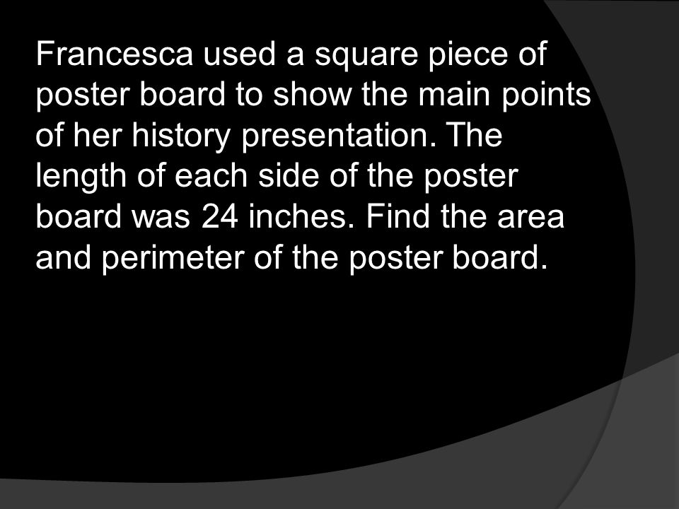 Francesca used a square piece of poster board to show the main points of her history presentation. The length of each side of the poster board was 24